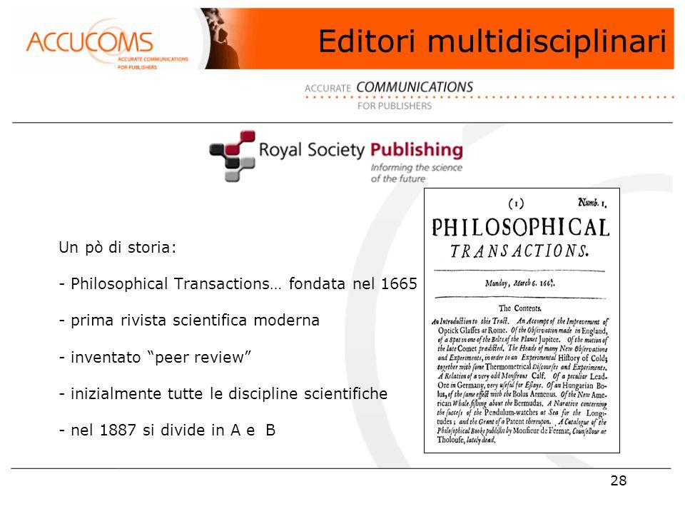 28 Un pò di storia: - Philosophical Transactions… fondata nel 1665 - prima rivista scientifica moderna - inventato peer review - inizialmente tutte le discipline scientifiche - nel 1887 si divide in A e B Editori multidisciplinari