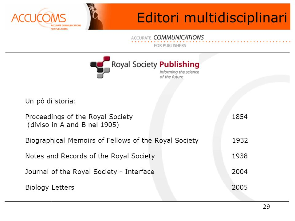 29 Un pò di storia: Proceedings of the Royal Society1854 (diviso in A and B nel 1905) Biographical Memoirs of Fellows of the Royal Society 1932 Notes and Records of the Royal Society 1938 Journal of the Royal Society - Interface 2004 Biology Letters 2005 Editori multidisciplinari
