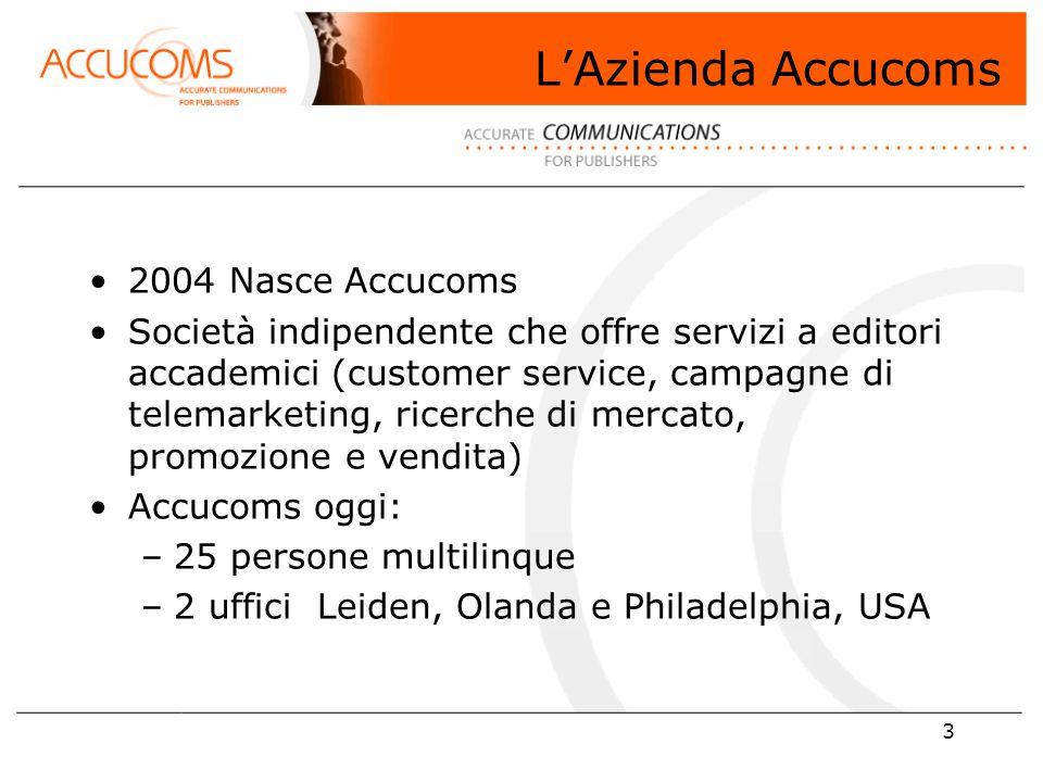 3 L'Azienda Accucoms 2004 Nasce Accucoms Società indipendente che offre servizi a editori accademici (customer service, campagne di telemarketing, ricerche di mercato, promozione e vendita) Accucoms oggi: –25 persone multilinque –2 uffici Leiden, Olanda e Philadelphia, USA