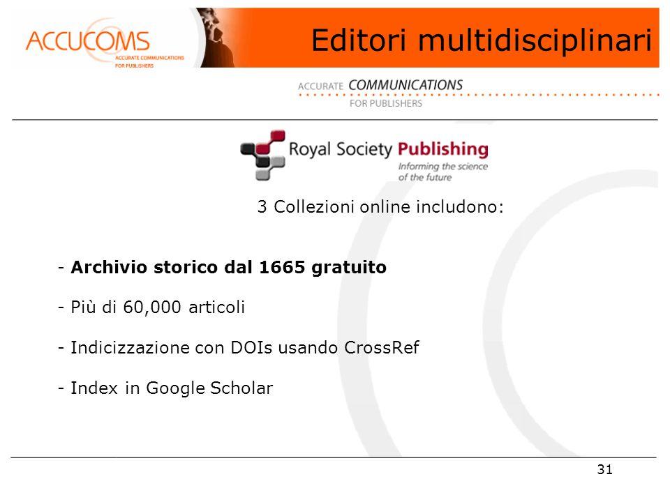 31 3 Collezioni online includono: - Archivio storico dal 1665 gratuito - Più di 60,000 articoli - Indicizzazione con DOIs usando CrossRef - Index in Google Scholar Editori multidisciplinari