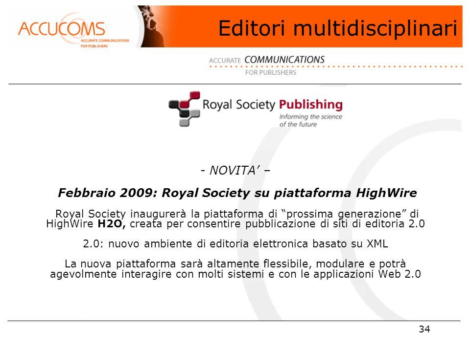 34 - NOVITA' – Febbraio 2009: Royal Society su piattaforma HighWire Royal Society inaugurerà la piattaforma di prossima generazione di HighWire H2O, creata per consentire pubblicazione di siti di editoria 2.0 2.0: nuovo ambiente di editoria elettronica basato su XML La nuova piattaforma sarà altamente flessibile, modulare e potrà agevolmente interagire con molti sistemi e con le applicazioni Web 2.0 Editori multidisciplinari