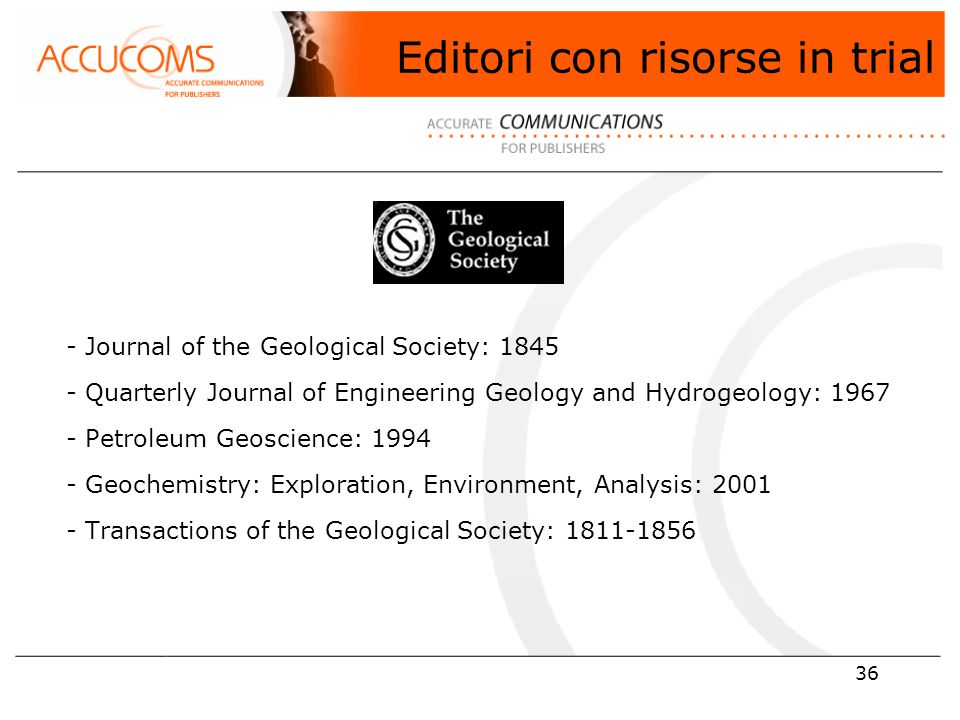 36 - Journal of the Geological Society: 1845 - Quarterly Journal of Engineering Geology and Hydrogeology: 1967 - Petroleum Geoscience: 1994 - Geochemistry: Exploration, Environment, Analysis: 2001 - Transactions of the Geological Society: 1811-1856 Editori con risorse in trial