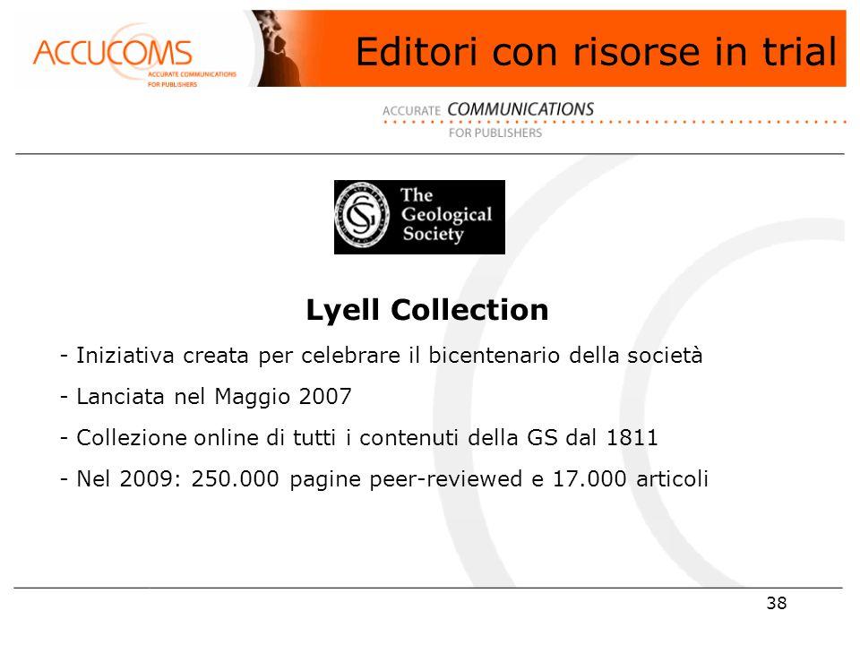 38 Lyell Collection - Iniziativa creata per celebrare il bicentenario della società - Lanciata nel Maggio 2007 - Collezione online di tutti i contenuti della GS dal 1811 - Nel 2009: 250.000 pagine peer-reviewed e 17.000 articoli Editori con risorse in trial