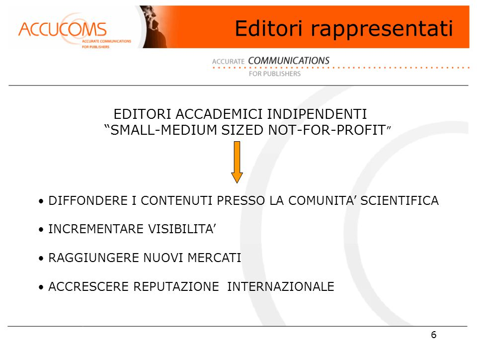6 Editori rappresentati EDITORI ACCADEMICI INDIPENDENTI SMALL-MEDIUM SIZED NOT-FOR-PROFIT DIFFONDERE I CONTENUTI PRESSO LA COMUNITA' SCIENTIFICA INCREMENTARE VISIBILITA' RAGGIUNGERE NUOVI MERCATI ACCRESCERE REPUTAZIONE INTERNAZIONALE