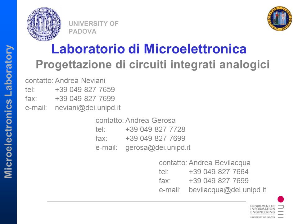 Microelectronics Laboratory Ongoing projects: CMOS and SiGe BiCMOS RF receivers for UWB applications Analog turbo decoders for wireless and data storage applications ADC's for multistandard wireless receivers Completed designs: Low-power, low-voltage circuits for implantable biomedical applications Design of low-voltage, log-domain filters HDD read/write channels Analog integrated circuit design Main projects