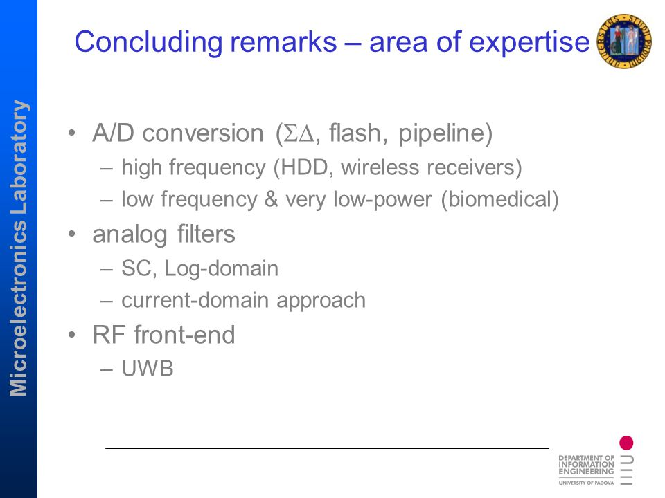 Microelectronics Laboratory Concluding remarks – area of expertise A/D conversion ( , flash, pipeline) –high frequency (HDD, wireless receivers) –lo