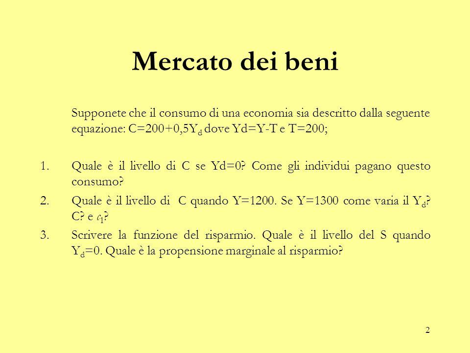 2 Mercato dei beni Supponete che il consumo di una economia sia descritto dalla seguente equazione: C=200+0,5Y d dove Yd=Y-T e T=200; 1.Quale è il livello di C se Yd=0.