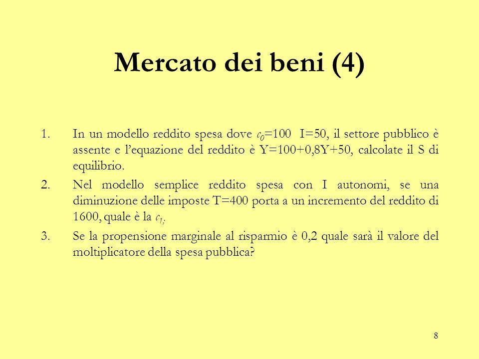 8 Mercato dei beni (4) 1.In un modello reddito spesa dove c 0 =100 I=50, il settore pubblico è assente e l'equazione del reddito è Y=100+0,8Y+50, calcolate il S di equilibrio.