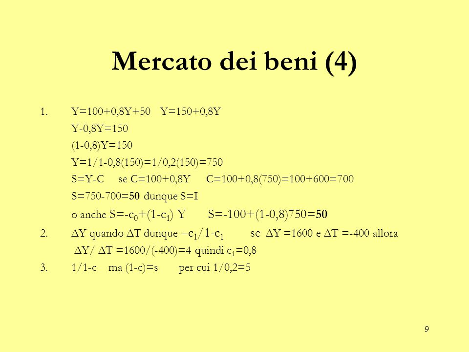 9 Mercato dei beni (4) 1.Y=100+0,8Y+50 Y=150+0,8Y Y-0,8Y=150 (1-0,8)Y=150 Y=1/1-0,8(150)=1/0,2(150)=750 S=Y-C se C=100+0,8Y C=100+0,8(750)=100+600=700 S=750-700=50 dunque S=I o anche S=-c 0 +(1-c 1 ) Y S=-100+(1-0,8)750=50 2.ΔY quando ΔT dunque –c 1 /1-c 1 se ΔY =1600 e ΔT =-400 allora ΔY/ ΔT =1600/(-400)=4 quindi c 1 =0,8 3.1/1-c ma (1-c)=s per cui 1/0,2=5