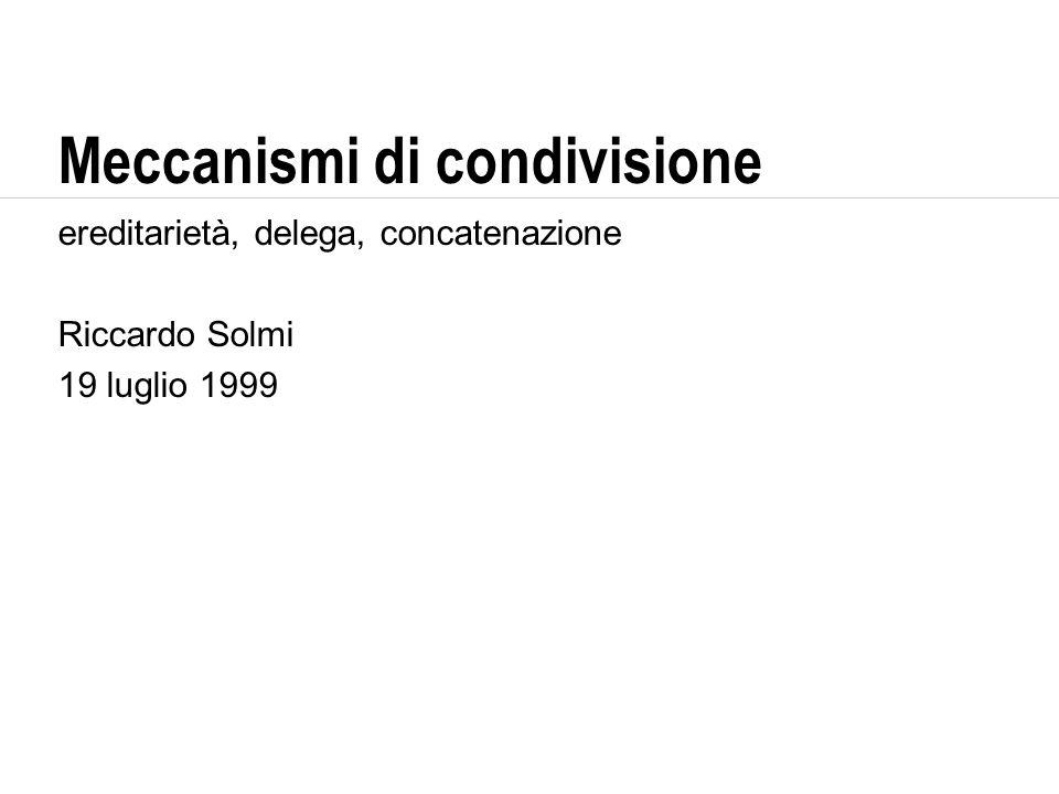 Meccanismi di condivisione ereditarietà, delega, concatenazione Riccardo Solmi 19 luglio 1999
