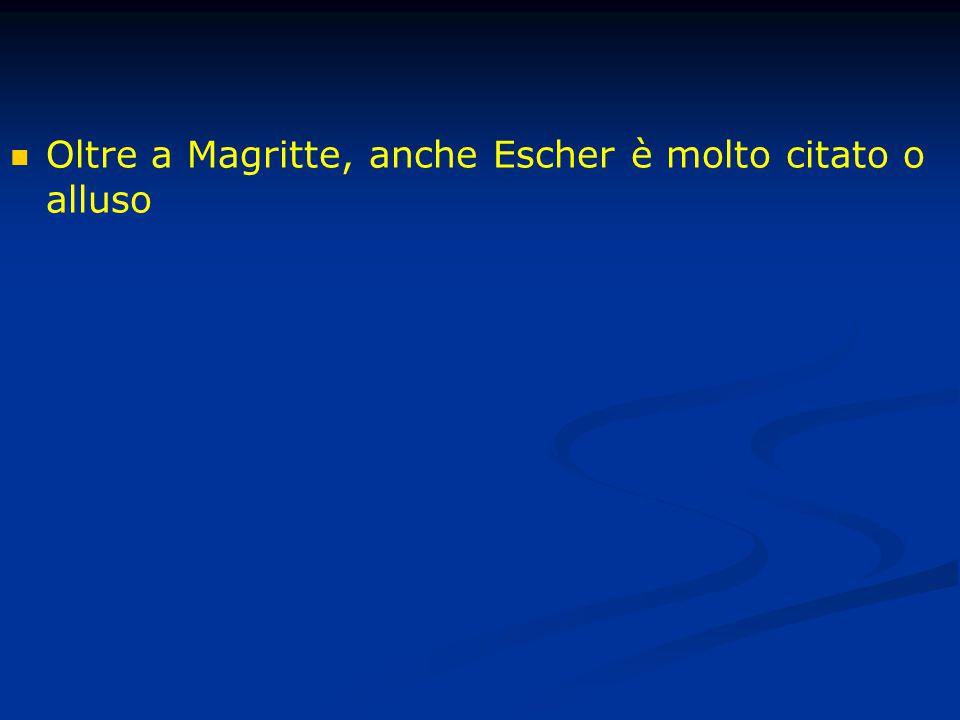 Oltre a Magritte, anche Escher è molto citato o alluso