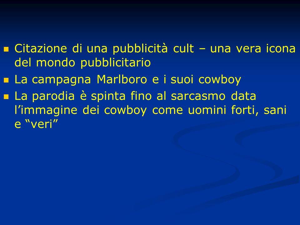 Citazione di una pubblicità cult – una vera icona del mondo pubblicitario La campagna Marlboro e i suoi cowboy La parodia è spinta fino al sarcasmo data l'immagine dei cowboy come uomini forti, sani e veri