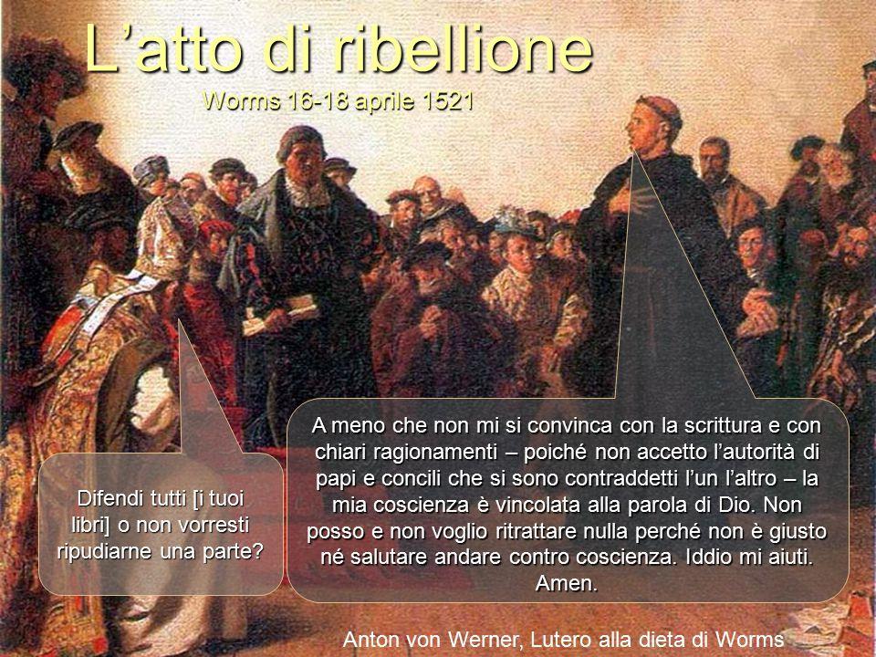 L'atto di ribellione Worms 16-18 aprile 1521 Difendi tutti [i tuoi libri] o non vorresti ripudiarne una parte? A meno che non mi si convinca con la sc