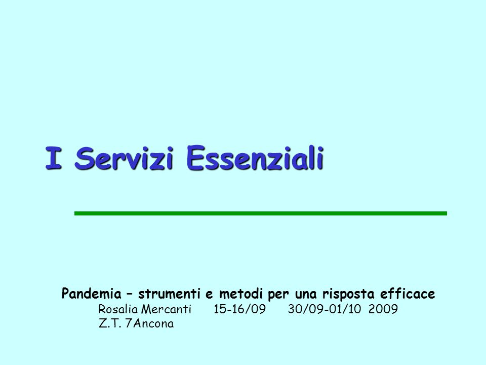 I Servizi Essenziali Pandemia – strumenti e metodi per una risposta efficace Rosalia Mercanti 15-16/09 30/09-01/10 2009 Z.T. 7Ancona