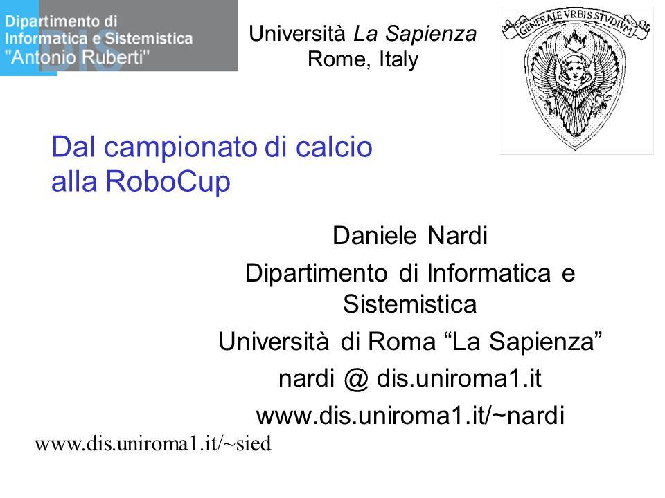 """Università La Sapienza Rome, Italy Dal campionato di calcio alla RoboCup Daniele Nardi Dipartimento di Informatica e Sistemistica Università di Roma """""""