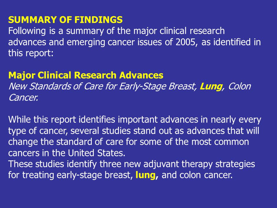SUMMARY OF FINDINGS Following is a summary of the major clinical research advances and emerging cancer issues of 2005, as identified in this report: M