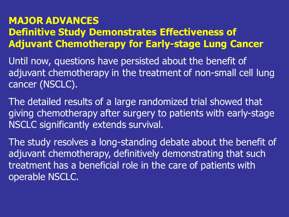 MAJOR ADVANCES Definitive Study Demonstrates Effectiveness of Adjuvant Chemotherapy for Early-stage Lung Cancer Until now, questions have persisted ab