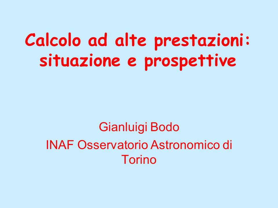 Calcolo ad alte prestazioni: situazione e prospettive Gianluigi Bodo INAF Osservatorio Astronomico di Torino
