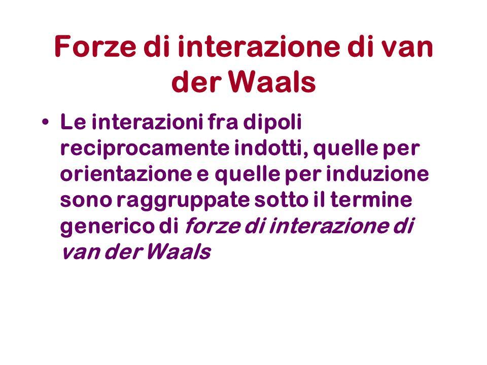 Forze di interazione di van der Waals Le interazioni fra dipoli reciprocamente indotti, quelle per orientazione e quelle per induzione sono raggruppate sotto il termine generico di forze di interazione di van der Waals