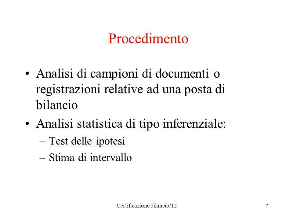 Certificazione bilancio/127 Procedimento Analisi di campioni di documenti o registrazioni relative ad una posta di bilancio Analisi statistica di tipo inferenziale: –Test delle ipotesi –Stima di intervallo