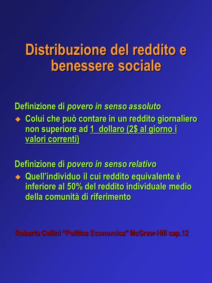 Distribuzione del reddito e benessere sociale Definizione di povero in senso assoluto  Colui che può contare in un reddito giornaliero non superiore ad 1 dollaro (2$ al giorno i valori correnti) Definizione di povero in senso relativo  Quell'individuo il cui reddito equivalente è inferiore al 50% del reddito individuale medio della comunità di riferimento Roberto Cellini Politica Economica McGraw-Hill cap.12
