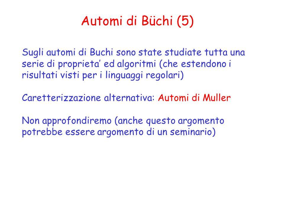 Automi di Büchi (5) Sugli automi di Buchi sono state studiate tutta una serie di proprieta' ed algoritmi (che estendono i risultati visti per i linguaggi regolari) Caretterizzazione alternativa: Automi di Muller Non approfondiremo (anche questo argomento potrebbe essere argomento di un seminario)