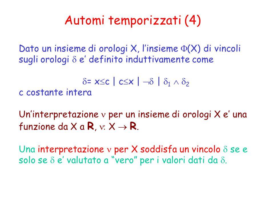 Automi temporizzati (4) Dato un insieme di orologi X, l'insieme  (X) di vincoli sugli orologi  e' definito induttivamente come  = x  c | c  x |  |  1   2 c costante intera Un'interpretazione per un insieme di orologi X e' una funzione da X a R,  X  R.