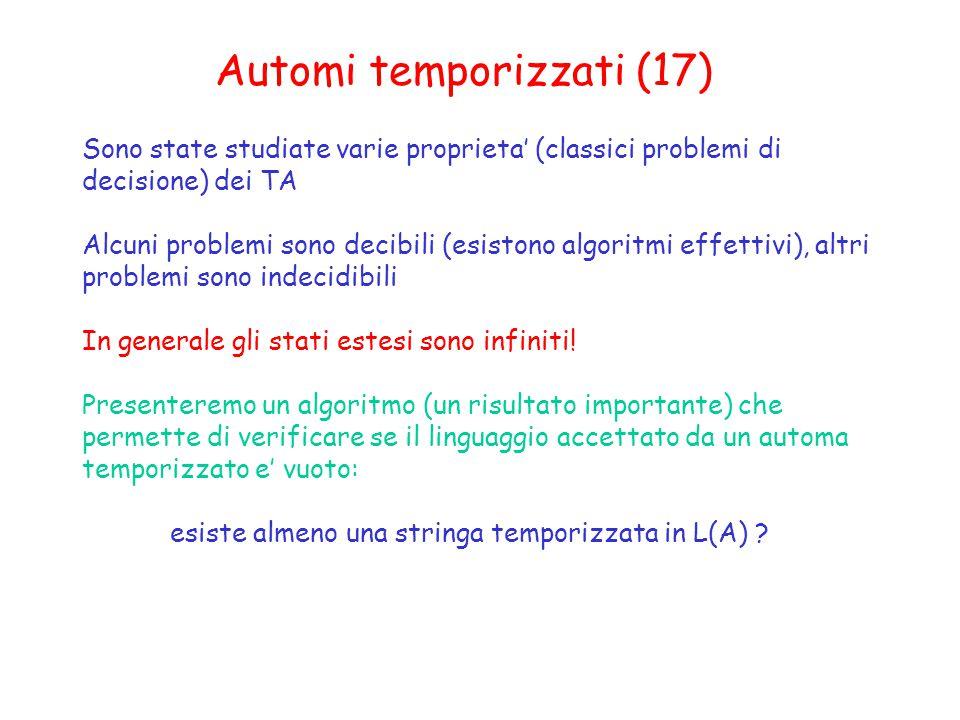 Automi temporizzati (17) Sono state studiate varie proprieta' (classici problemi di decisione) dei TA Alcuni problemi sono decibili (esistono algoritmi effettivi), altri problemi sono indecidibili In generale gli stati estesi sono infiniti.