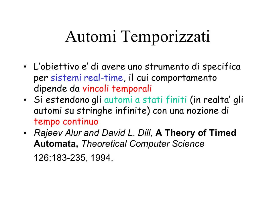 Automi Temporizzati L'obiettivo e' di avere uno strumento di specifica per sistemi real-time, il cui comportamento dipende da vincoli temporali Si estendono gli automi a stati finiti (in realta' gli automi su stringhe infinite) con una nozione di tempo continuo Rajeev Alur and David L.