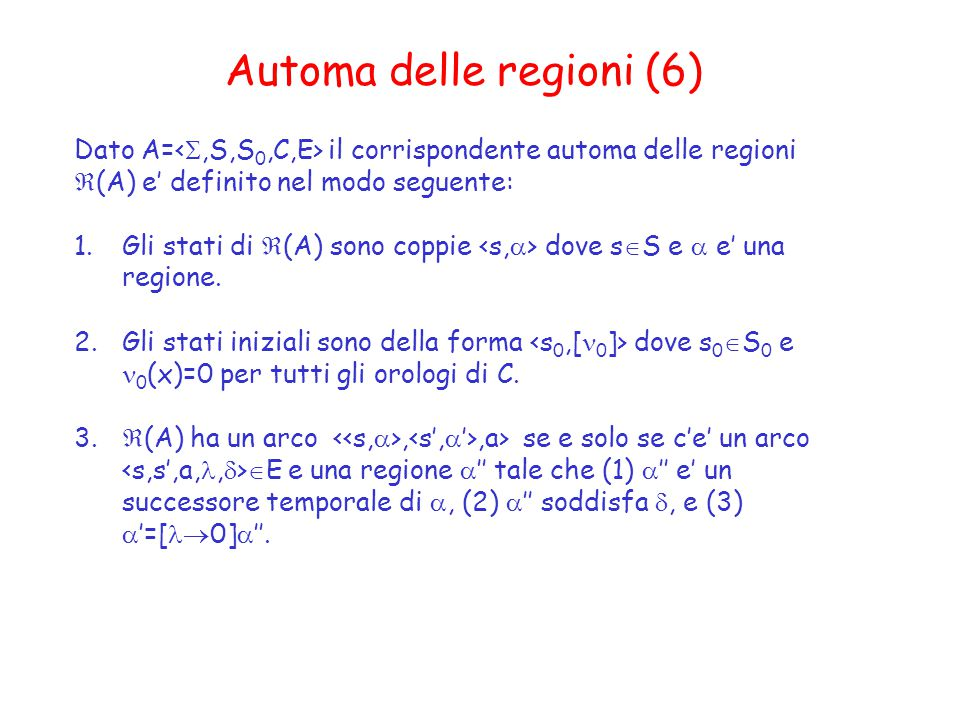Automa delle regioni (6) Dato A= il corrispondente automa delle regioni  (A) e' definito nel modo seguente: 1.Gli stati di  (A) sono coppie dove s  S e  e' una regione.