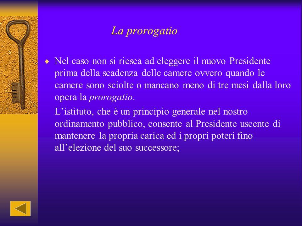 La prorogatio  Nel caso non si riesca ad eleggere il nuovo Presidente prima della scadenza delle camere ovvero quando le camere sono sciolte o mancan