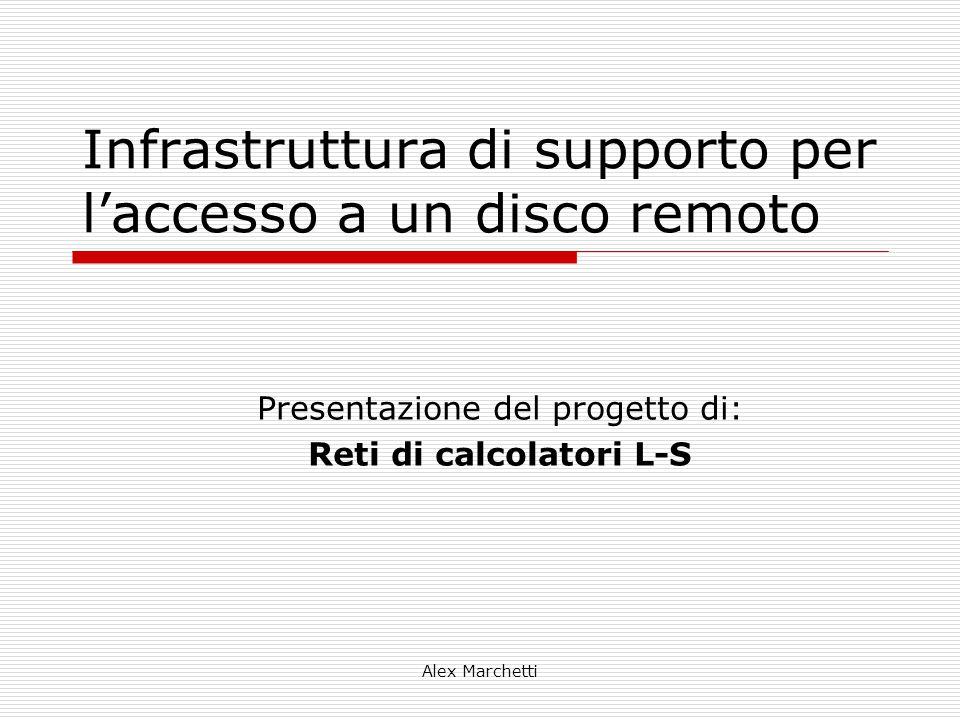 Alex Marchetti Infrastruttura di supporto per l'accesso a un disco remoto Presentazione del progetto di: Reti di calcolatori L-S