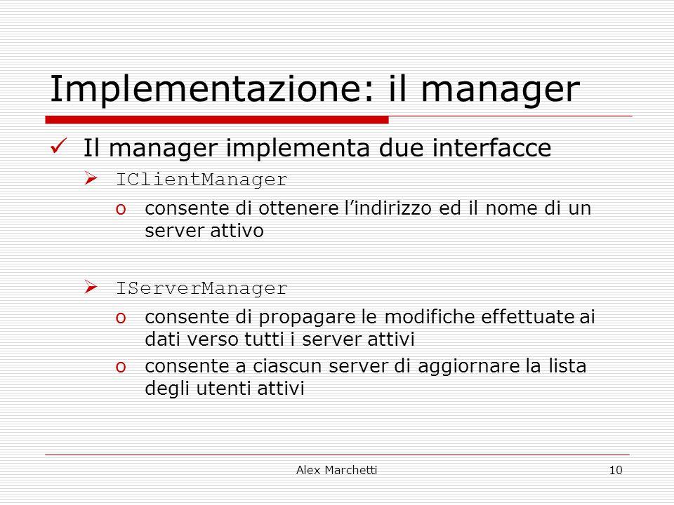 Alex Marchetti10 Implementazione: il manager Il manager implementa due interfacce  IClientManager oconsente di ottenere l'indirizzo ed il nome di un