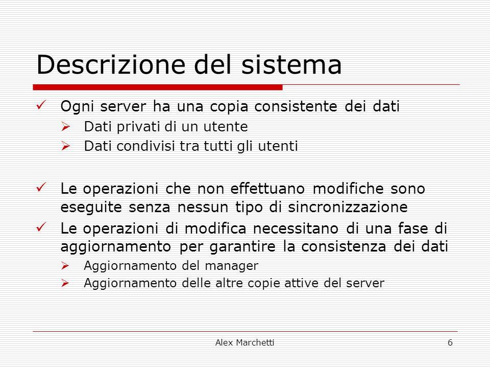 Alex Marchetti6 Descrizione del sistema Ogni server ha una copia consistente dei dati  Dati privati di un utente  Dati condivisi tra tutti gli utent