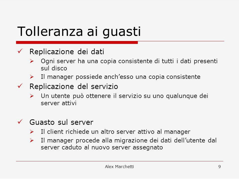 Alex Marchetti9 Tolleranza ai guasti Replicazione dei dati  Ogni server ha una copia consistente di tutti i dati presenti sul disco  Il manager poss