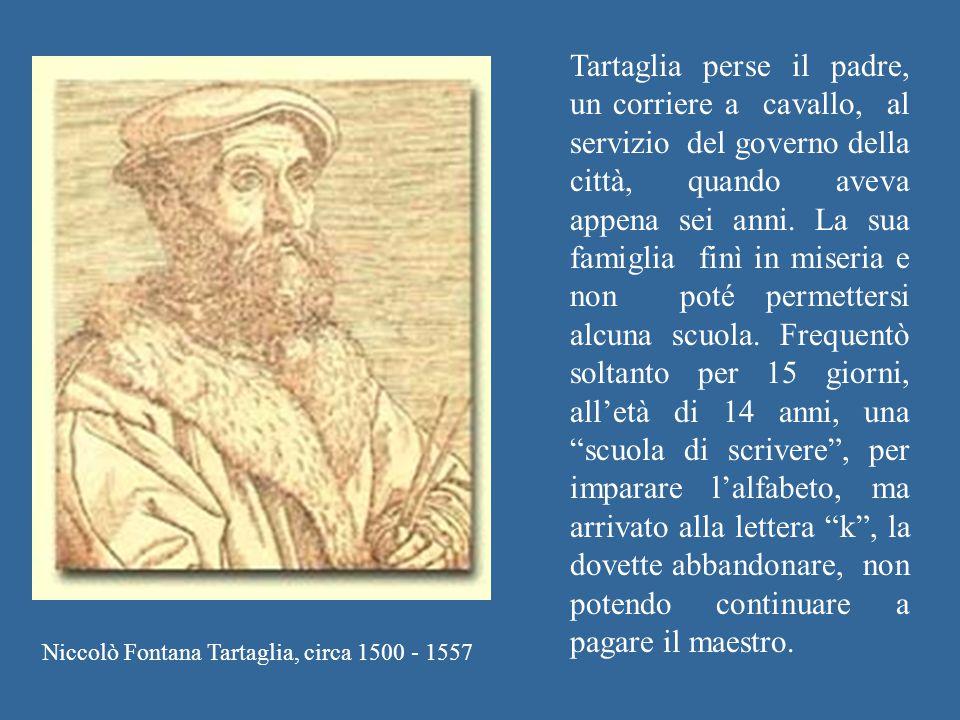 Niccolò Fontana Tartaglia, circa 1500 - 1557 Tartaglia perse il padre, un corriere a cavallo, al servizio del governo della città, quando aveva appena