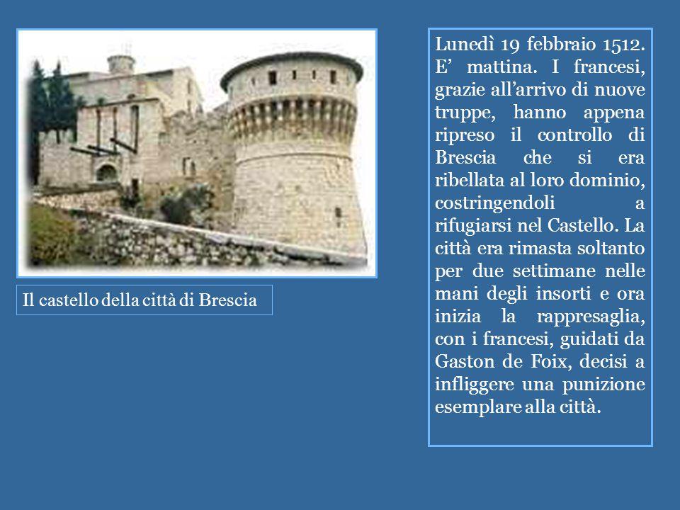 Il castello della città di Brescia Lunedì 19 febbraio 1512. E' mattina. I francesi, grazie all'arrivo di nuove truppe, hanno appena ripreso il control