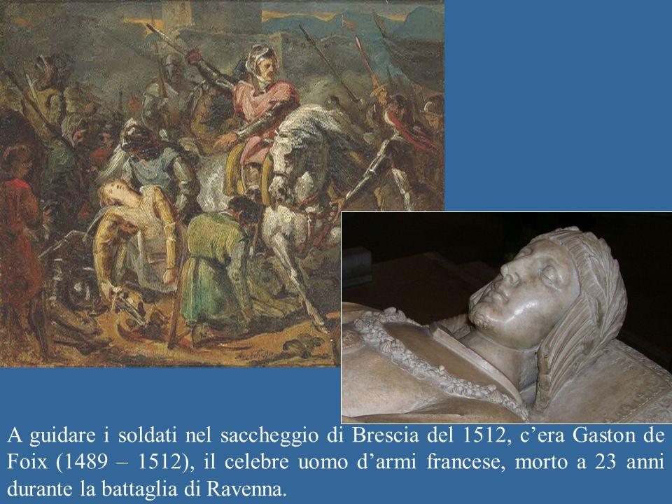 A guidare i soldati nel saccheggio di Brescia del 1512, c'era Gaston de Foix (1489 – 1512), il celebre uomo d'armi francese, morto a 23 anni durante l