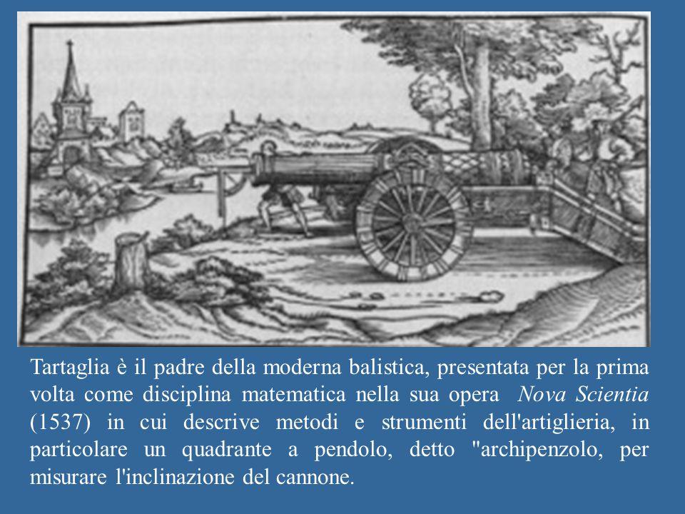 Tartaglia è il padre della moderna balistica, presentata per la prima volta come disciplina matematica nella sua opera Nova Scientia (1537) in cui des