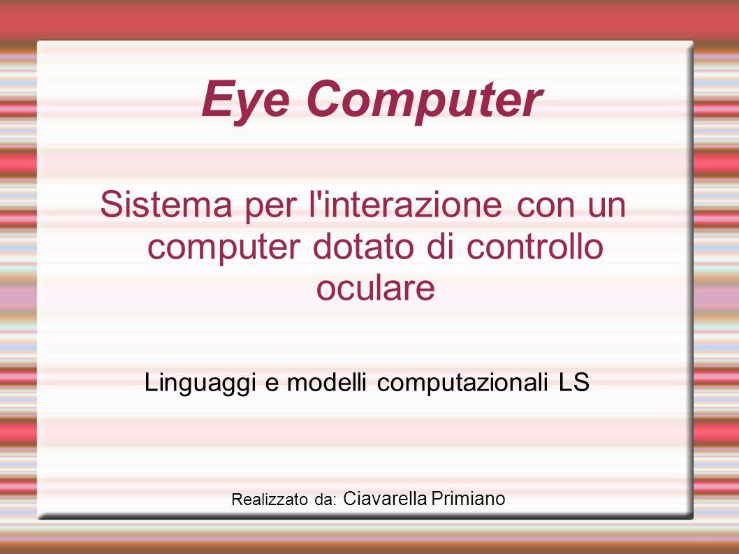 Eye Computer Sistema per l interazione con un computer dotato di controllo oculare Linguaggi e modelli computazionali LS Realizzato da: Ciavarella Primiano