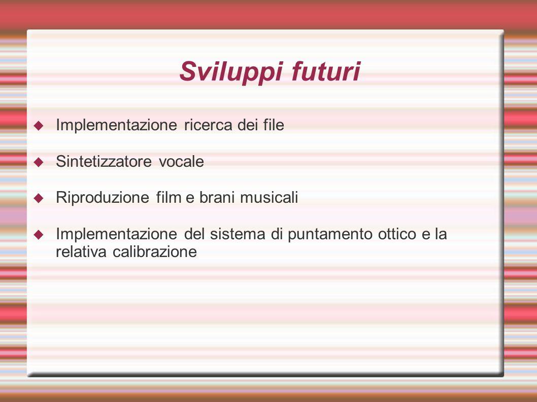 Sviluppi futuri  Implementazione ricerca dei file  Sintetizzatore vocale  Riproduzione film e brani musicali  Implementazione del sistema di puntamento ottico e la relativa calibrazione