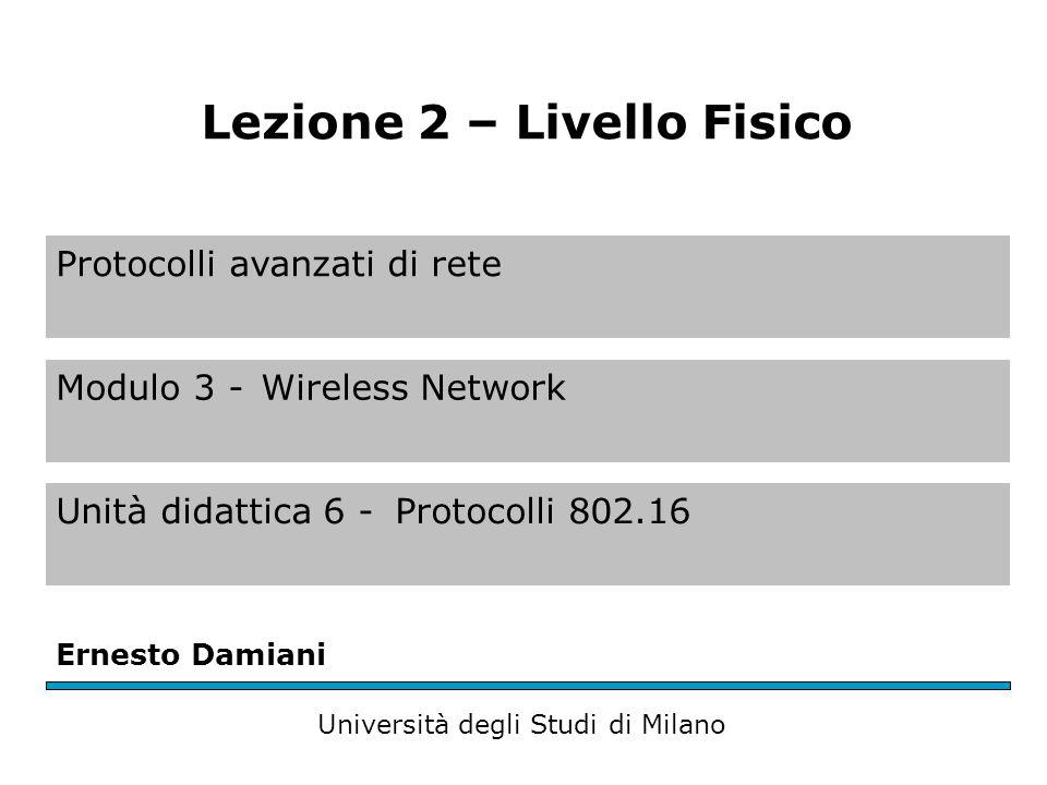 Protocolli avanzati di rete Modulo 3 -Wireless Network Unità didattica 6 -Protocolli 802.16 Ernesto Damiani Università degli Studi di Milano Lezione 2 – Livello Fisico