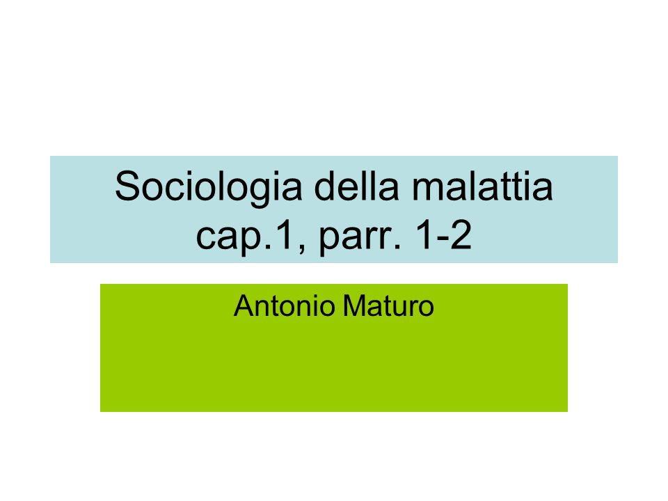 Sociologia della malattia cap.1, parr. 1-2 Antonio Maturo