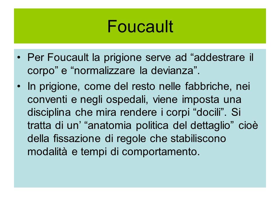 Foucault Per Foucault la prigione serve ad addestrare il corpo e normalizzare la devianza .