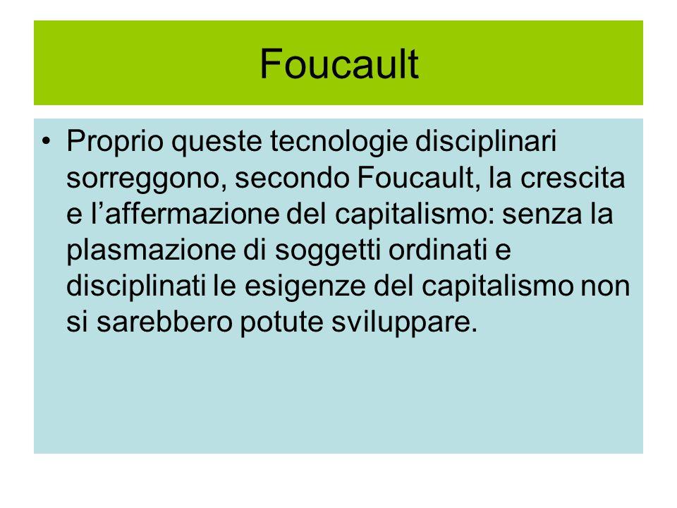 Foucault Proprio queste tecnologie disciplinari sorreggono, secondo Foucault, la crescita e l'affermazione del capitalismo: senza la plasmazione di soggetti ordinati e disciplinati le esigenze del capitalismo non si sarebbero potute sviluppare.