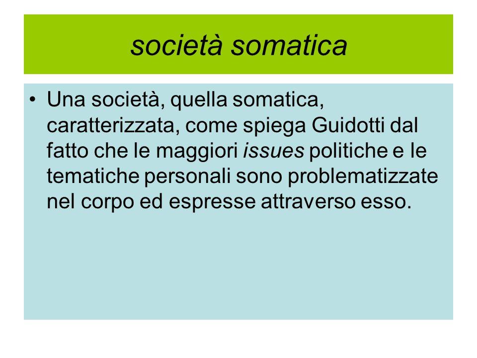 società somatica Una società, quella somatica, caratterizzata, come spiega Guidotti dal fatto che le maggiori issues politiche e le tematiche personali sono problematizzate nel corpo ed espresse attraverso esso.