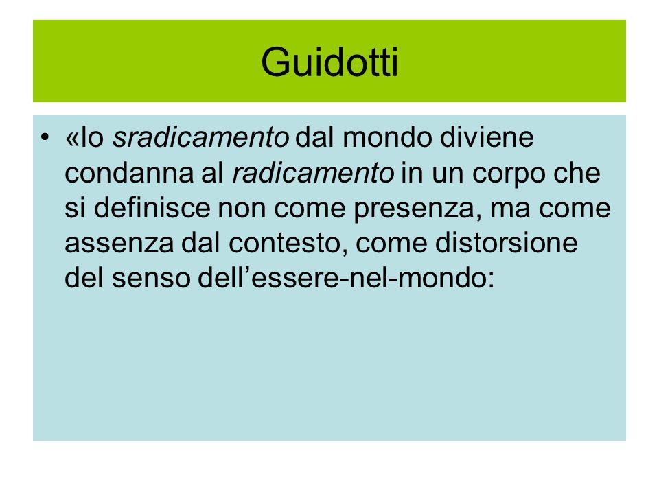 Guidotti «lo sradicamento dal mondo diviene condanna al radicamento in un corpo che si definisce non come presenza, ma come assenza dal contesto, come distorsione del senso dell'essere-nel-mondo: