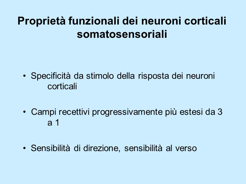 Proprietà funzionali dei neuroni corticali somatosensoriali Specificità da stimolo della risposta dei neuroni corticali Campi recettivi progressivamente più estesi da 3 a 1 Sensibilità di direzione, sensibilità al verso
