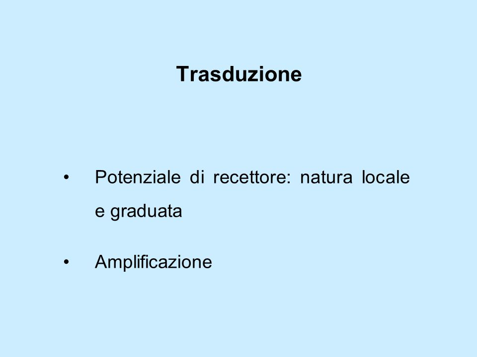 Trasduzione Potenziale di recettore: natura locale e graduata Amplificazione