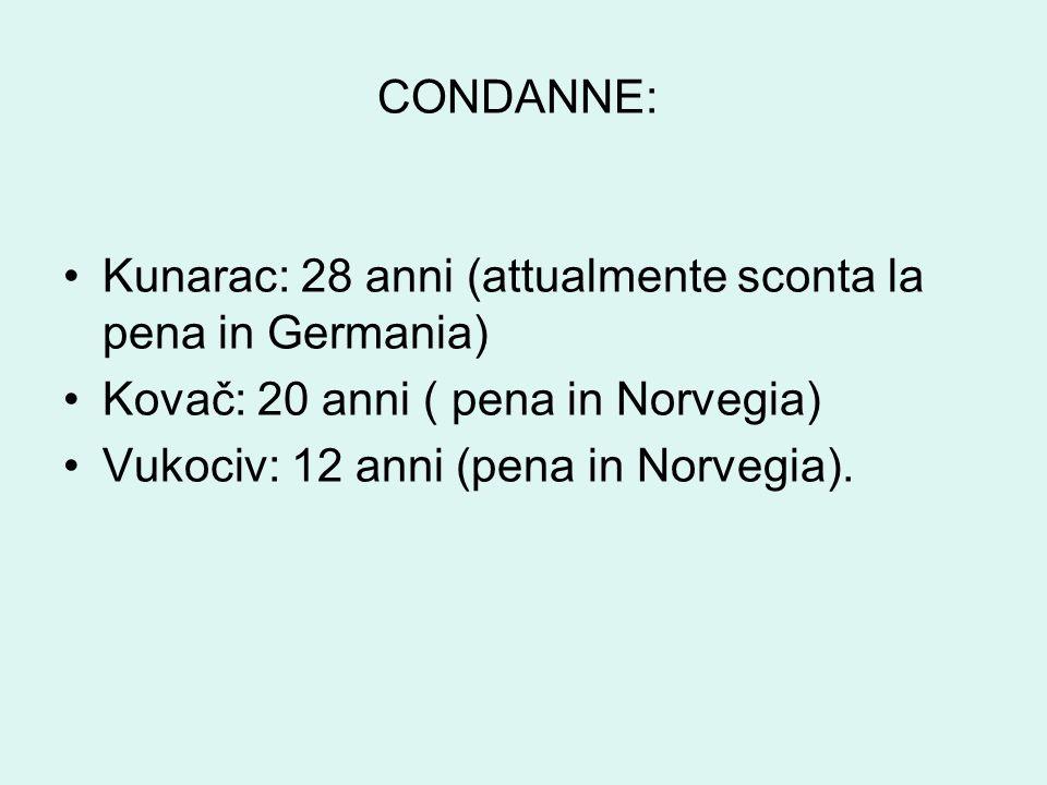 CONDANNE: Kunarac: 28 anni (attualmente sconta la pena in Germania) Kovač: 20 anni ( pena in Norvegia) Vukociv: 12 anni (pena in Norvegia).